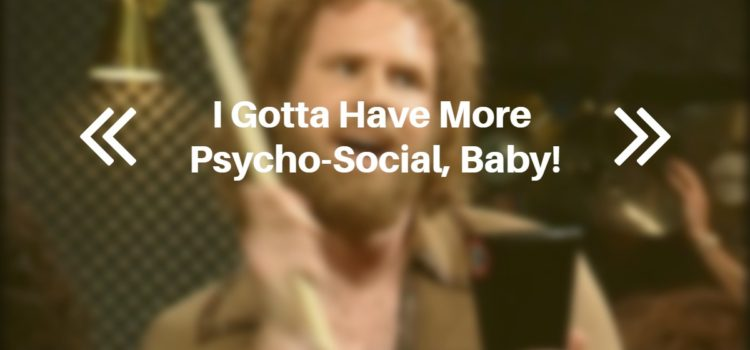 I Gotta Have More Psycho-Social, Baby